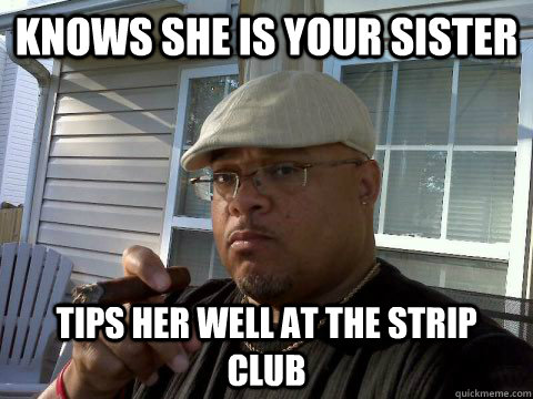 Knows she is your sister Tips her well at the strip club