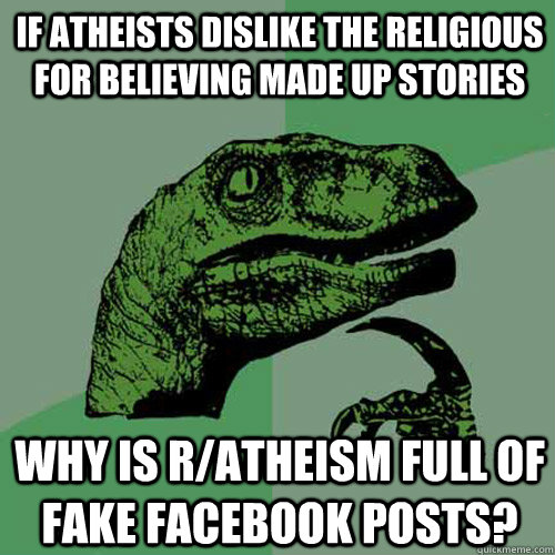 If atheists dislike the religious for believing made up stories Why is r/atheism full of fake facebook posts? - If atheists dislike the religious for believing made up stories Why is r/atheism full of fake facebook posts?  Philosoraptor