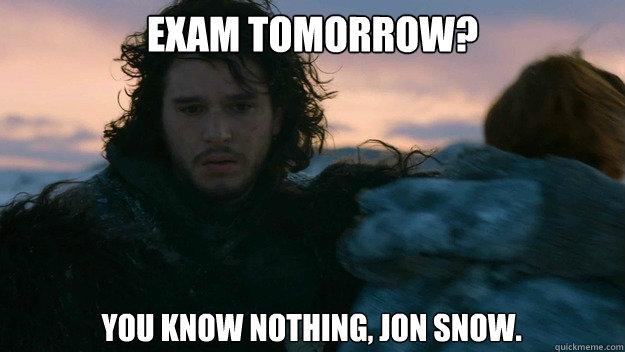 Exam Tomorrow? You know nothing, Jon Snow.   You know nothing jon Snow