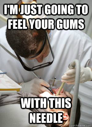 I'm just going to feel your gums With this needle