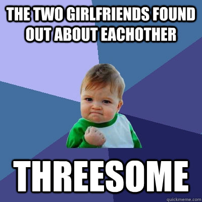 The two girlfriends found out about eachother THREESOME - The two girlfriends found out about eachother THREESOME  Success Kid