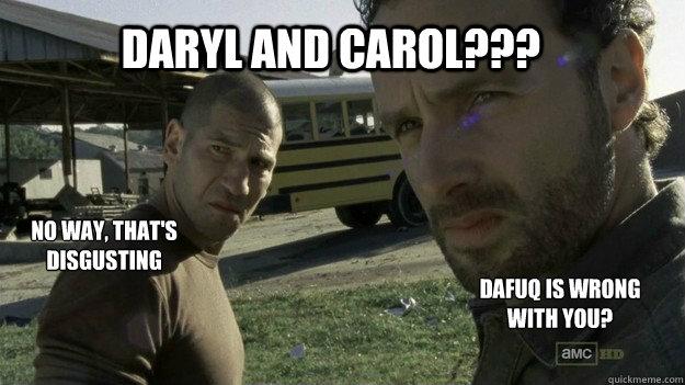 Daryl And Carol Dafuq Is Wrong With You No Way Thats