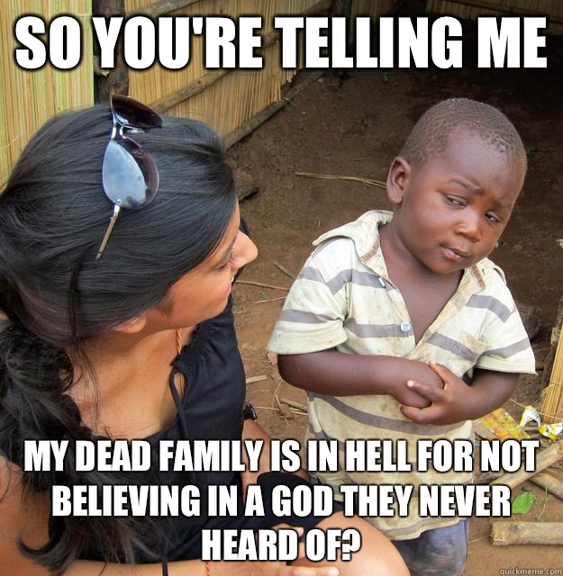 So you're telling me My dead family is in hell for not believing in a god they never heard of?