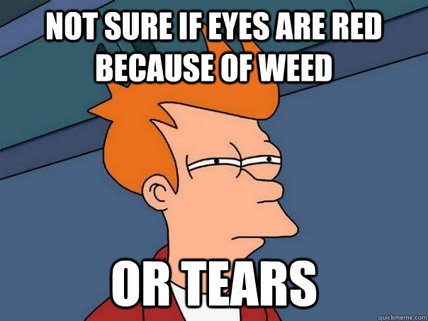 not sure if eyes are red because of weed or tears - not sure if eyes are red because of weed or tears  Futurama Fry