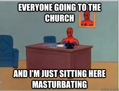 Everyone going to the church And I'm just sitting here masturbating