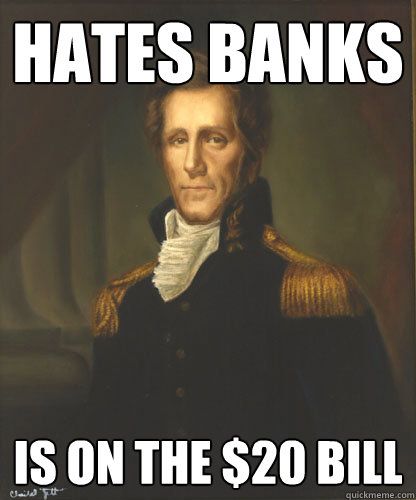 hates banks is on the $20 bill - hates banks is on the $20 bill  Badass Andrew Jackson