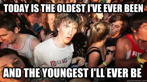 Today is the oldest I've ever been and the youngest i'll ever be - Today is the oldest I've ever been and the youngest i'll ever be  Sudden Clarity Clarence