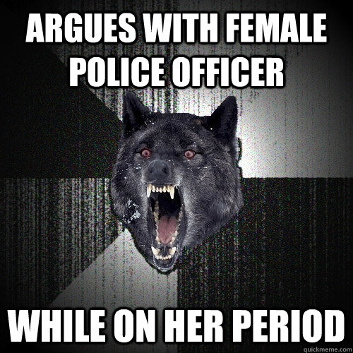 argues with female police officer while on her period - argues with female police officer while on her period  Insanity Wolf