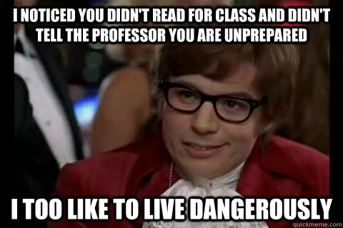 I noticed you didn't read for class and didn't tell the professor you are unprepared i too like to live dangerously - I noticed you didn't read for class and didn't tell the professor you are unprepared i too like to live dangerously  Dangerously - Austin Powers