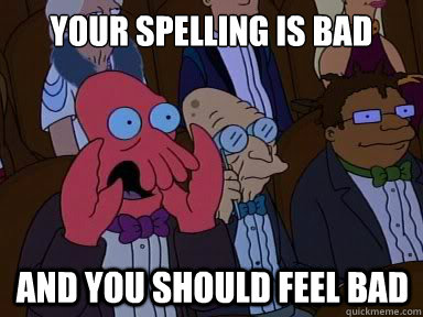 your spelling is bad And you should feel bad - your spelling is bad And you should feel bad  X is bad and you should feel bad