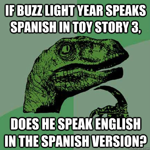 If Buzz Light Year speaks Spanish in Toy Story 3, does he speak english in the Spanish version? - If Buzz Light Year speaks Spanish in Toy Story 3, does he speak english in the Spanish version?  Philosoraptor