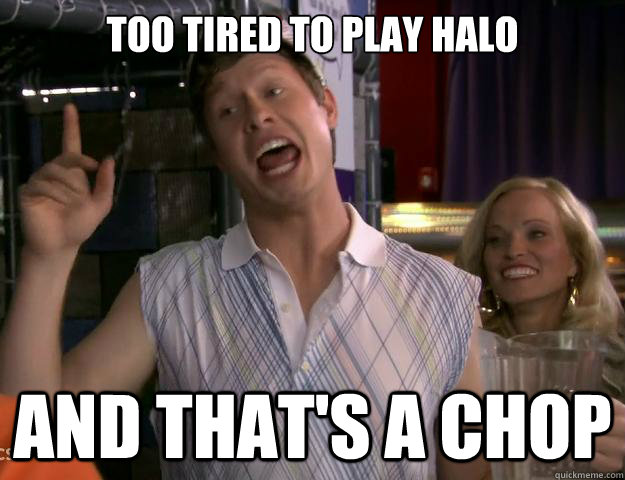 too tired to play halo And that's a chop - too tired to play halo And that's a chop  And Thats A Chop