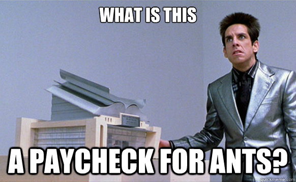 What is this A paycheck for ants? - What is this A paycheck for ants?  Angry Zoolander