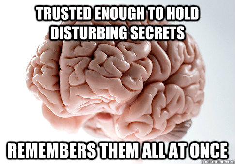 trusted enough to hold disturbing secrets remembers them all at once  - trusted enough to hold disturbing secrets remembers them all at once   Scumbag Brain