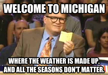 Welcome to Michigan Where the weather is made up, and all the seasons don't matter. - Welcome to Michigan Where the weather is made up, and all the seasons don't matter.  Misc