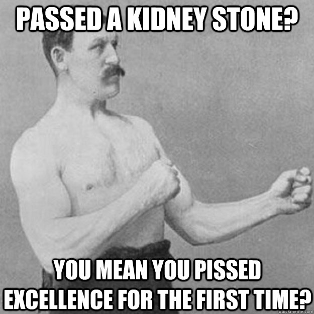 passed a Kidney Stone? you mean you pissed excellence for the first time? - passed a Kidney Stone? you mean you pissed excellence for the first time?  overly manly man