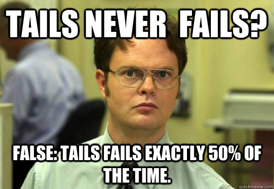 Tails never  fails? FALSE: tails fails exactly 50% of the time.