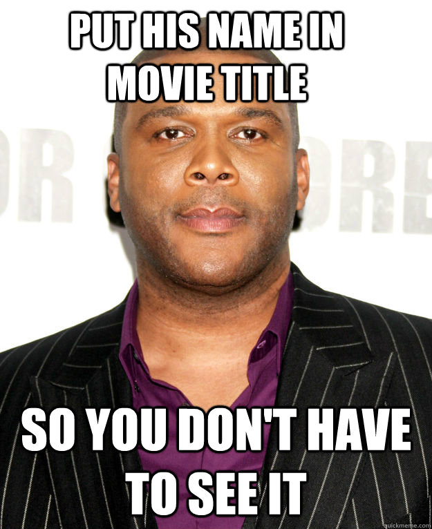 put his name in movie title so you don't have to see it - put his name in movie title so you don't have to see it  Good Guy Tyler Perry