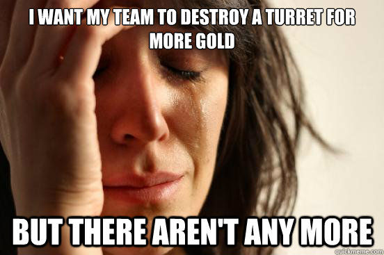 I want my team to destroy a turret for more gold but there aren't any more - I want my team to destroy a turret for more gold but there aren't any more  First World Problems
