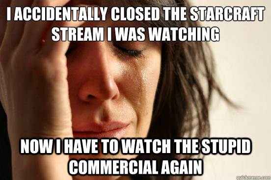 I accidentally closed the Starcraft stream I was watching   Now I have to watch the stupid commercial again   - I accidentally closed the Starcraft stream I was watching   Now I have to watch the stupid commercial again    First World Problems