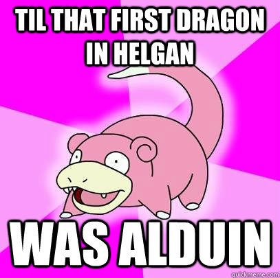 TIL that first dragon in Helgan was Alduin - TIL that first dragon in Helgan was Alduin  Slowpoke
