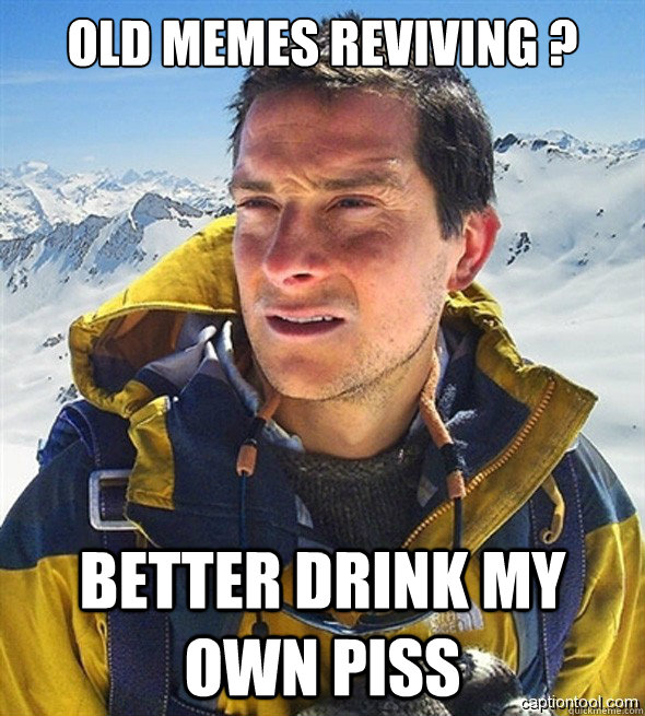 OLD MEMES REVIVING ? BETTER DRINK MY OWN PISS