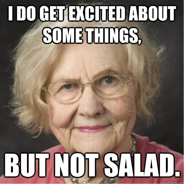 I do get excited about some things, but not salad.