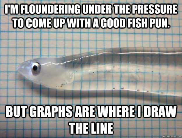 I'm floundering under the pressure to come up with a good fish pun. but graphs are where I draw the Line