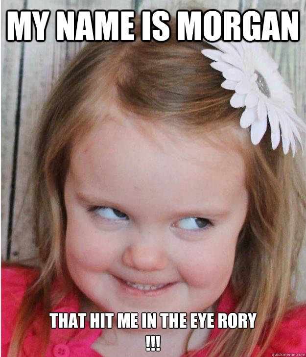 my name is morgan that hit me in the eye rory !!!