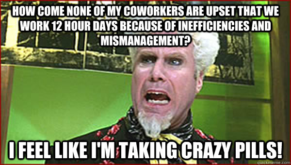 How come none of my coworkers are upset that we work 12 hour days because of inefficiencies and mismanagement? I feel like I'm taking crazy pills! - How come none of my coworkers are upset that we work 12 hour days because of inefficiencies and mismanagement? I feel lik