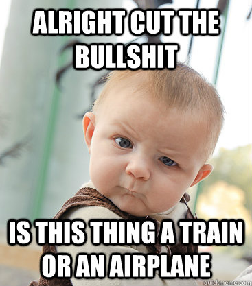 Alright cut the bullshit Is this thing a train or an airplane - Alright cut the bullshit Is this thing a train or an airplane  skeptical baby
