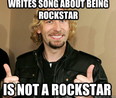 Writes song about being rockstar is not a rockstar - Writes song about being rockstar is not a rockstar  Nickelback