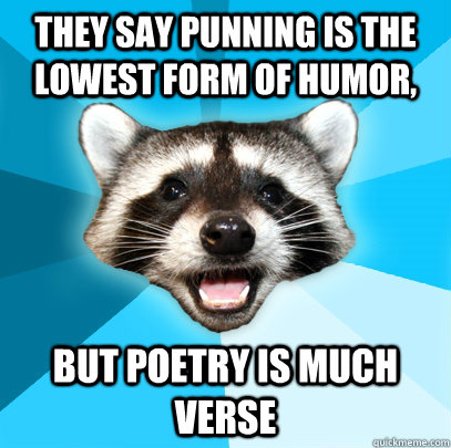 THEY SAY PUNNING IS THE LOWEST FORM OF HUMOR, BUT POETRY IS MUCH ...