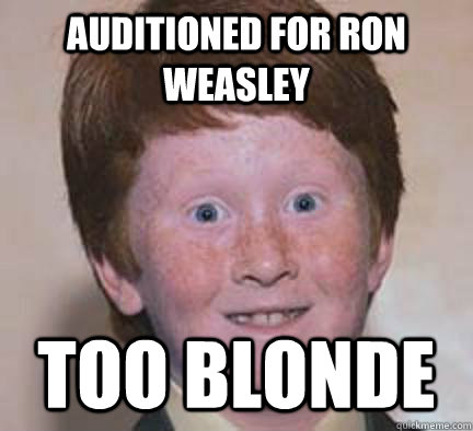 Auditioned for Ron Weasley Too Blonde - Auditioned for Ron Weasley Too ...: www.quickmeme.com/meme/36flzc