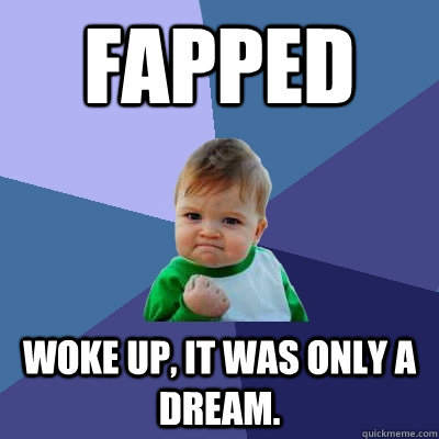 Fapped woke up, it was only a dream. - Fapped woke up, it was only a dream.  Success Kid