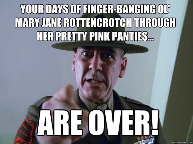 Your days of finger-banging ol' Mary Jane Rottencrotch through her pretty pink panties... are over!