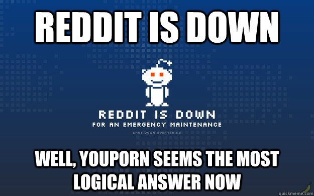 Reddit is Down Well, youporn seems the most logical answer now
