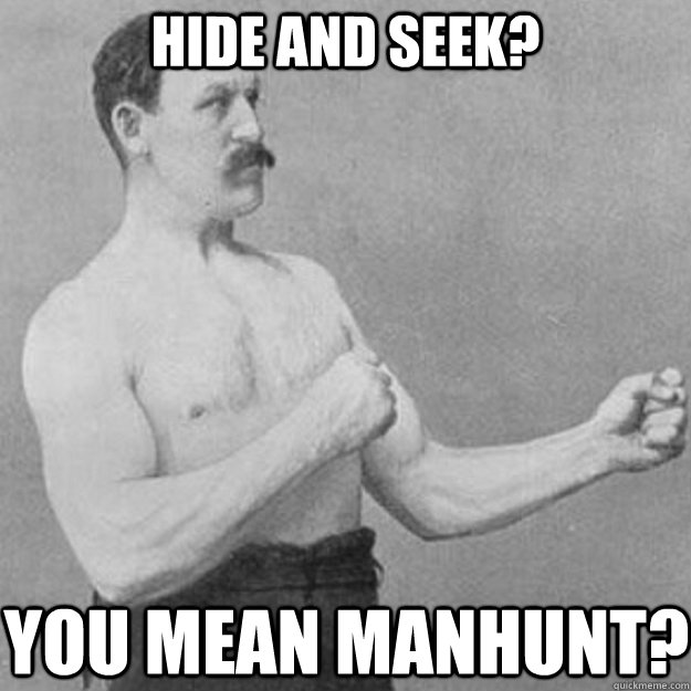 Hide and seek? You mean manhunt? - Hide and seek? You mean manhunt?  overly manly man