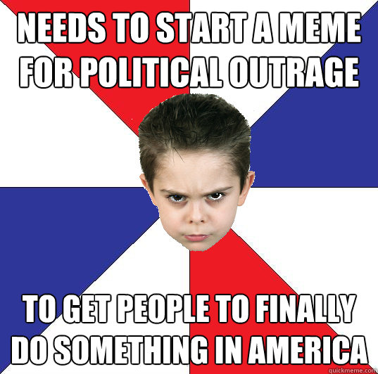 Needs to start a meme for political outrage to get people to finally do something in america