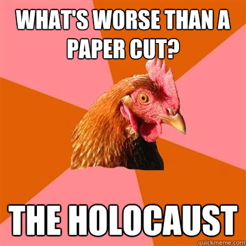 What's worse than a paper cut? The holocaust  Anti-Joke Chicken