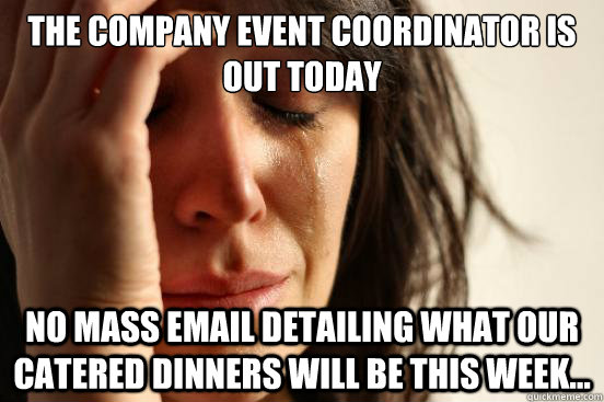 The company Event Coordinator is out today No mass email detailing what our catered dinners will be this week...  First World Problems
