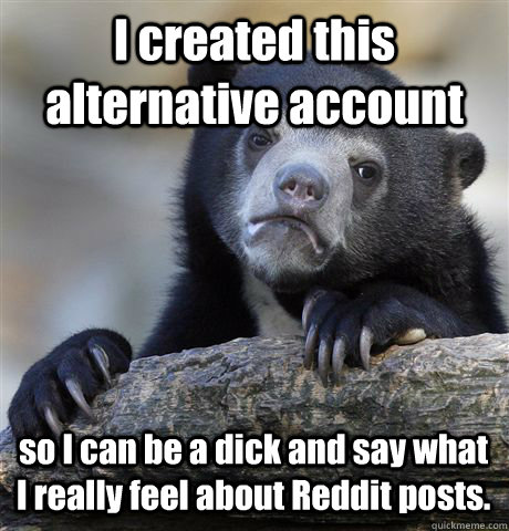 I created this alternative account  so I can be a dick and say what I really feel about Reddit posts.  Confession Bear
