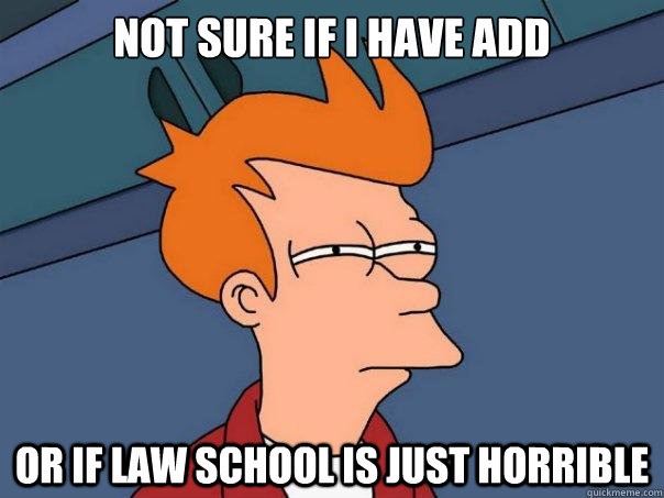 Not sure if I have ADD Or if law school is just horrible - Not sure if I have ADD Or if law school is just horrible  Futurama Fry