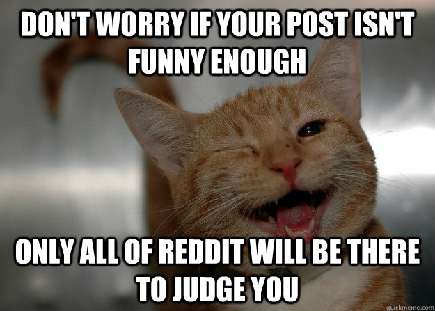 Don't worry if your post isn't funny enough only all of reddit will be there to judge you