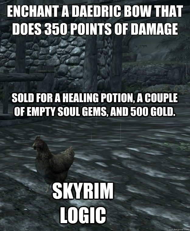 Enchant a daedric bow that does 350 points of damage Sold for a healing potion, a couple of empty soul gems, and 500 gold. Skyrim logic - Enchant a daedric bow that does 350 points of damage Sold for a healing potion, a couple of empty soul gems, and 500 gold. Skyrim logic  Skyrim Logic
