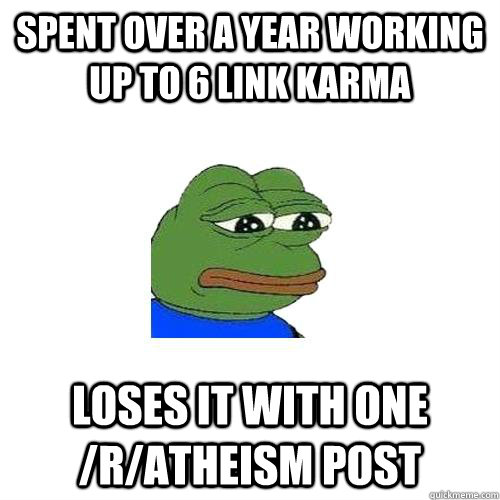 SPENT OVER A YEAR WORKING UP TO 6 LINK KARMA LOSES IT WITH ONE /R/ATHEISM POST  Sad Frog