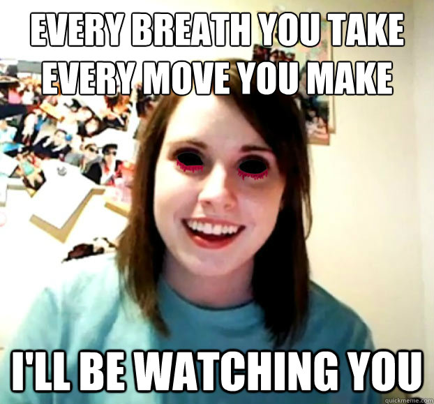 Every breath you take every move you make I'll be watching you