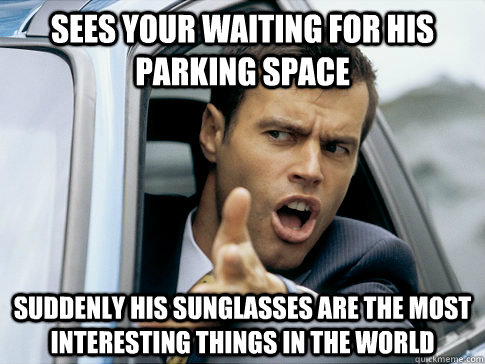 Sees your waiting for his parking space Suddenly his sunglasses are the most interesting things in the world  Asshole driver