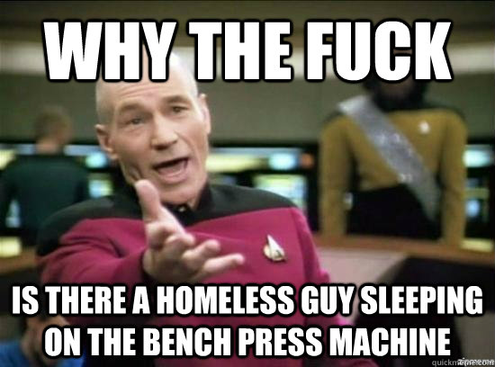 Why the fuck is there a homeless guy sleeping on the bench press machine