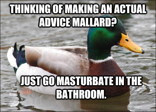 Thinking of making an Actual Advice Mallard? Just go masturbate in the bathroom. - Thinking of making an Actual Advice Mallard? Just go masturbate in the bathroom.  Actual Advice Mallard